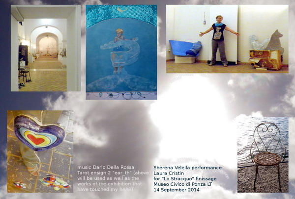 "From bottom right, anticlockwise: 1) stranded chair used by Charlotte Menin for her installation ""Conversazioni di fondo"", 2) Laura Cristin among her work ""Sherena Velella"" and ""Optimist"" by Kika Bohr, 3) Tarot ensign # 2, alias ""ear_th"" painted in 2010, 4) main nave of the collective exhibition ""Lo Stracquo"" at Museo civico of Ponza LT, 5) detail of my foot in religious mode while entering the chapel inside ""The Temperance"" by Niki de Saint Phalle at the Tarots Garden in Capalbio GR, August 2014. In the background: heARTs in Ponza's sky."