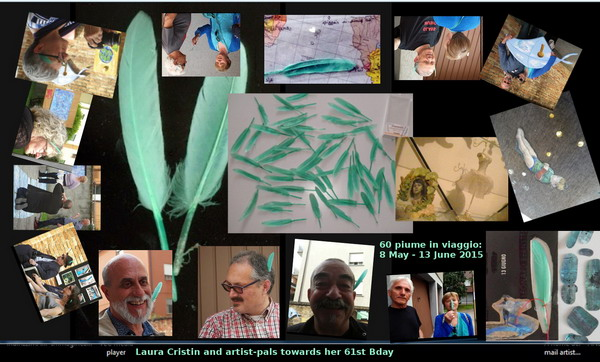 Legenda (from bottom right): 1) feather 2/5 on card, 2) with Nenad Bogdanovič at Way Pavilion International, 9 May 2015, 3) Maurizio Follin at WPI, 4) Renato Sclaunich, 5) Gianni Noli, 5) Daniel and Christine Daligand, 6) M. Follin on his Way, Mariano Bellarosa and Tiziana Baracchi in the background, 7) plume is in the (h)air, 8) Gabriella Gallo, 9) with Emilio Morandi, 10) plume in trans(parent) envelope, 11) with Peter Küstermann, 12) with G. Noli embracing one of his work, 13) Tarotensign XII: (la) vie, painted by Laura Cristin 2014-2015, 14) still life with a goose and a dancer on my wonderlibrary, 26 May 2015, 15) 60 feathers at 8 May 2015